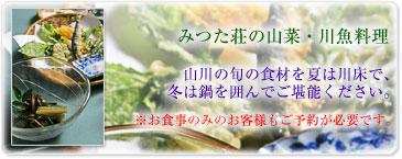 みつた荘の山菜・川魚料理 山川の旬の食材を夏は川床で、 冬は鍋を囲んでご堪能ください。  ※お食事のみのお客様もご予約が必要です。